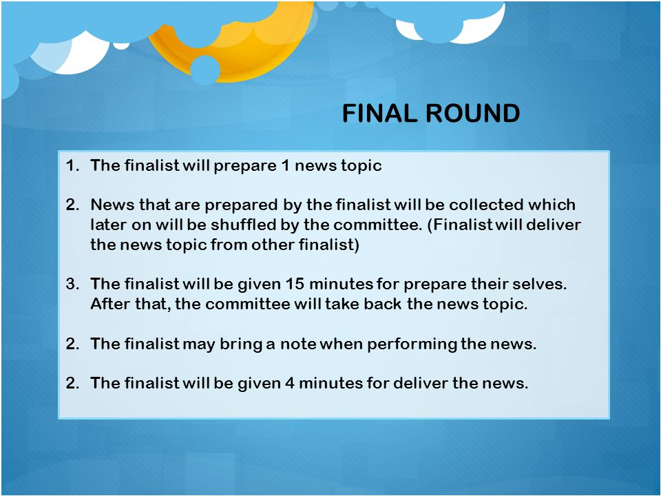 1.The finalist will prepare 1 news topic 2.News that are prepared by the finalist will be collected which later on will be shuffled by the committee.