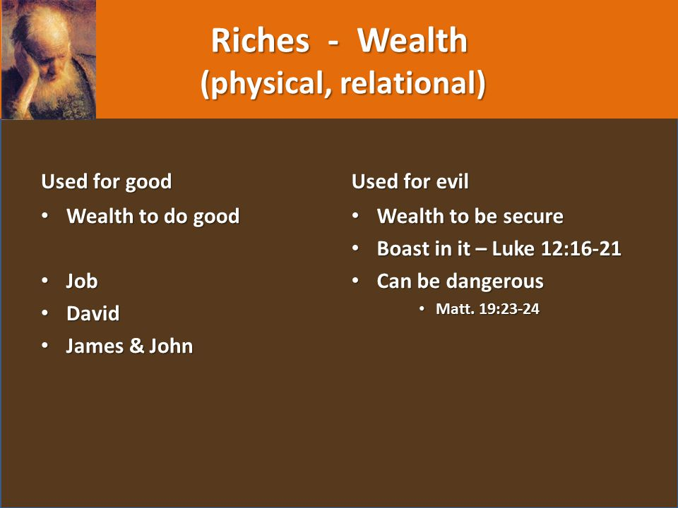 Riches - Wealth (physical, relational) Used for good Wealth to do good Job David James & John Used for evil Wealth to be secure Boast in it – Luke 12:16-21 Can be dangerous Matt.