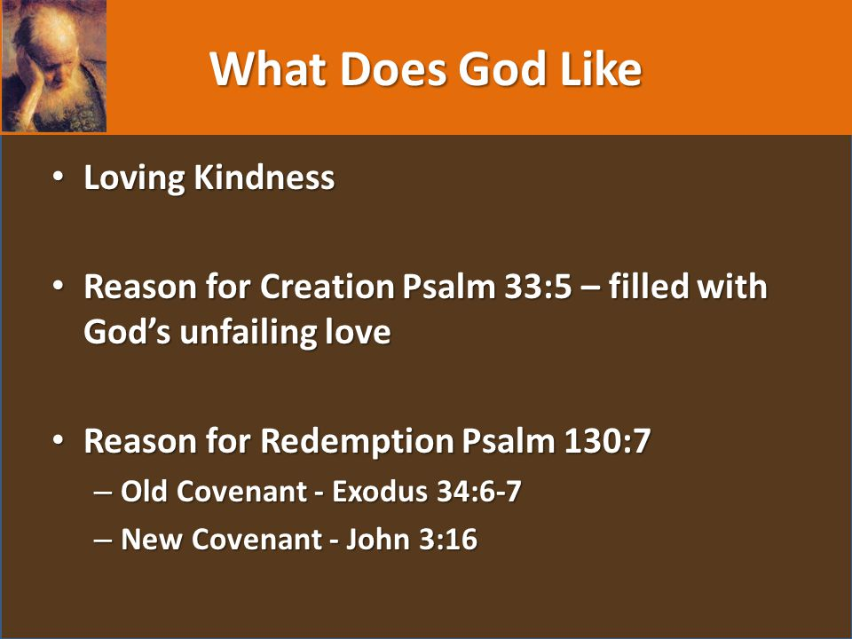 What Does God Like Loving Kindness Loving Kindness Reason for Creation Psalm 33:5 – filled with God's unfailing love Reason for Creation Psalm 33:5 – filled with God's unfailing love Reason for Redemption Psalm 130:7 Reason for Redemption Psalm 130:7 – Old Covenant - Exodus 34:6-7 – New Covenant - John 3:16