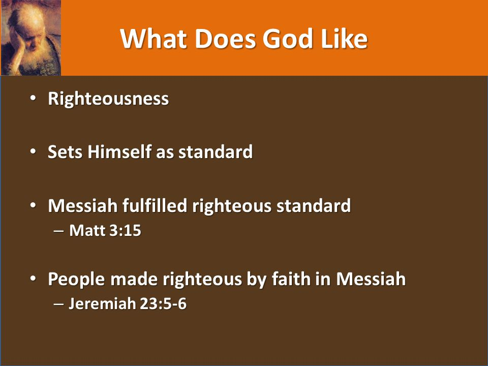 What Does God Like Righteousness Righteousness Sets Himself as standard Sets Himself as standard Messiah fulfilled righteous standard Messiah fulfilled righteous standard – Matt 3:15 People made righteous by faith in Messiah People made righteous by faith in Messiah – Jeremiah 23:5-6