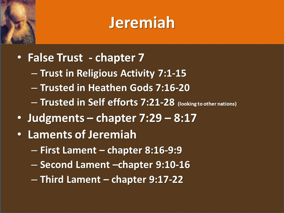 Jeremiah False Trust - chapter 7 False Trust - chapter 7 – Trust in Religious Activity 7:1-15 – Trusted in Heathen Gods 7:16-20 – Trusted in Self efforts 7:21-28 (looking to other nations) Judgments – chapter 7:29 – 8:17 Judgments – chapter 7:29 – 8:17 Laments of Jeremiah Laments of Jeremiah – First Lament – chapter 8:16-9:9 – Second Lament –chapter 9:10-16 – Third Lament – chapter 9:17-22