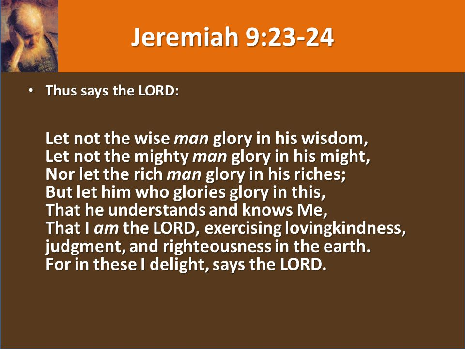 Thus says the LORD: Let not the wise man glory in his wisdom, Let not the mighty man glory in his might, Nor let the rich man glory in his riches; But let him who glories glory in this, That he understands and knows Me, That I am the LORD, exercising lovingkindness, judgment, and righteousness in the earth.