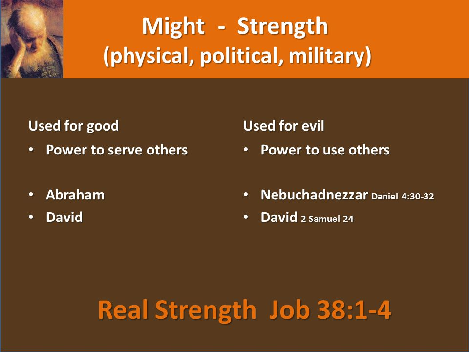Might - Strength (physical, political, military) Used for good Power to serve others Abraham David Used for evil Power to use others Nebuchadnezzar Daniel 4:30-32 David 2 Samuel 24 Real Strength Job 38:1-4