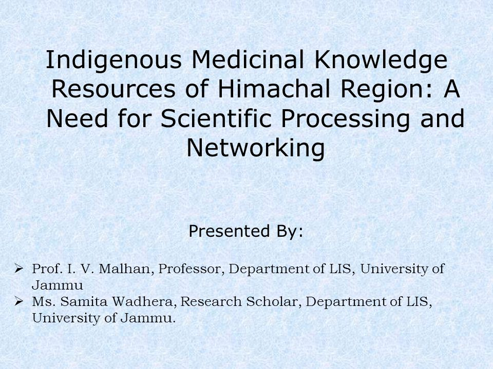 Indigenous Medicinal Knowledge Resources of Himachal Region: A Need for Scientific Processing and Networking Presented By:  Prof.