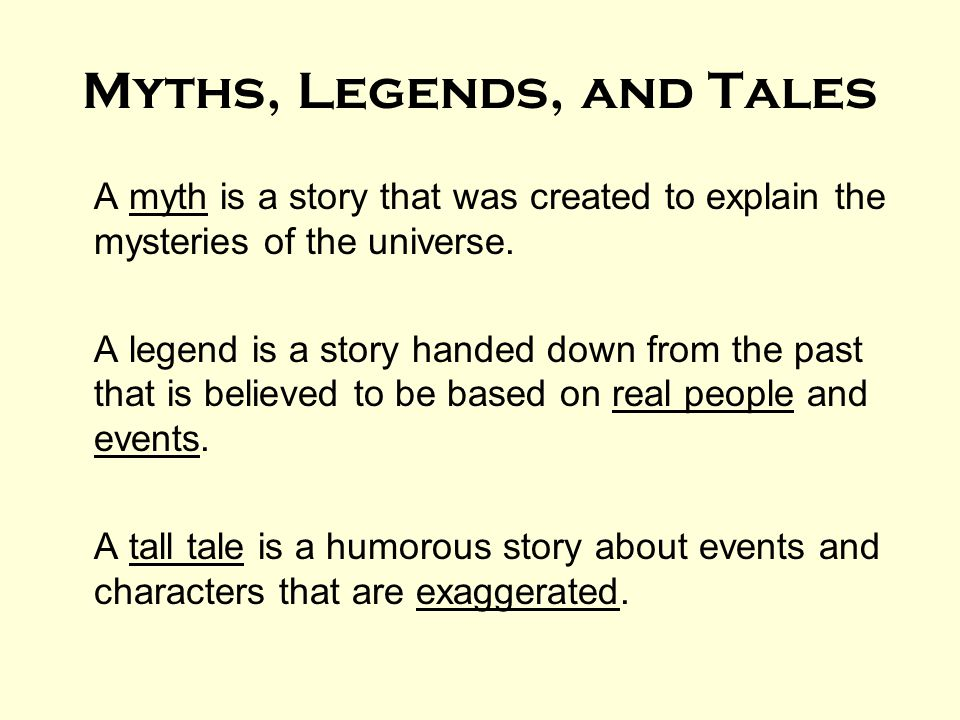 Myths, Legends, and Tales A myth is a story that was created to explain the mysteries of the universe. A legend is a story handed down from the past t