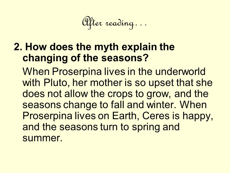 After reading… 2. How does the myth explain the changing of the seasons? When Proserpina lives in the underworld with Pluto, her mother is so upset th