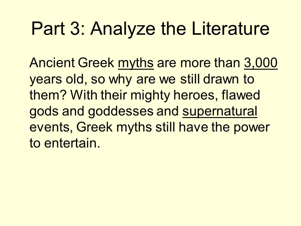 Part 3: Analyze the Literature Ancient Greek myths are more than 3,000 years old, so why are we still drawn to them? With their mighty heroes, flawed