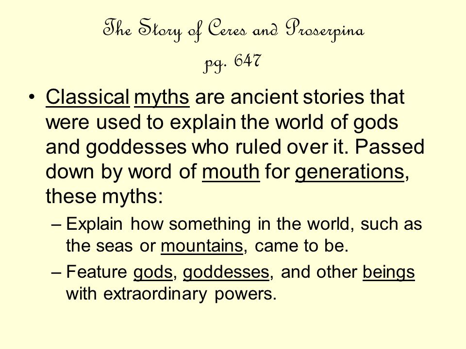 The Story of Ceres and Proserpina pg. 647 Classical myths are ancient stories that were used to explain the world of gods and goddesses who ruled over