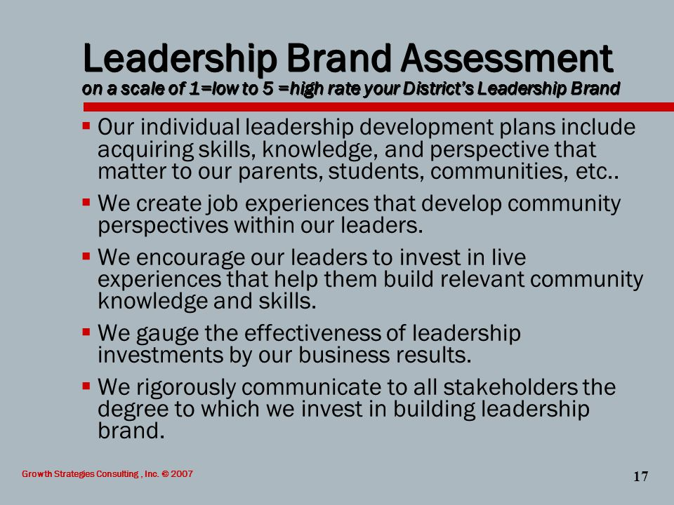 Growth Strategies Consulting, Inc. © 2007 17 Leadership Brand Assessment on a scale of 1=low to 5 =high rate your District's Leadership Brand  Our in