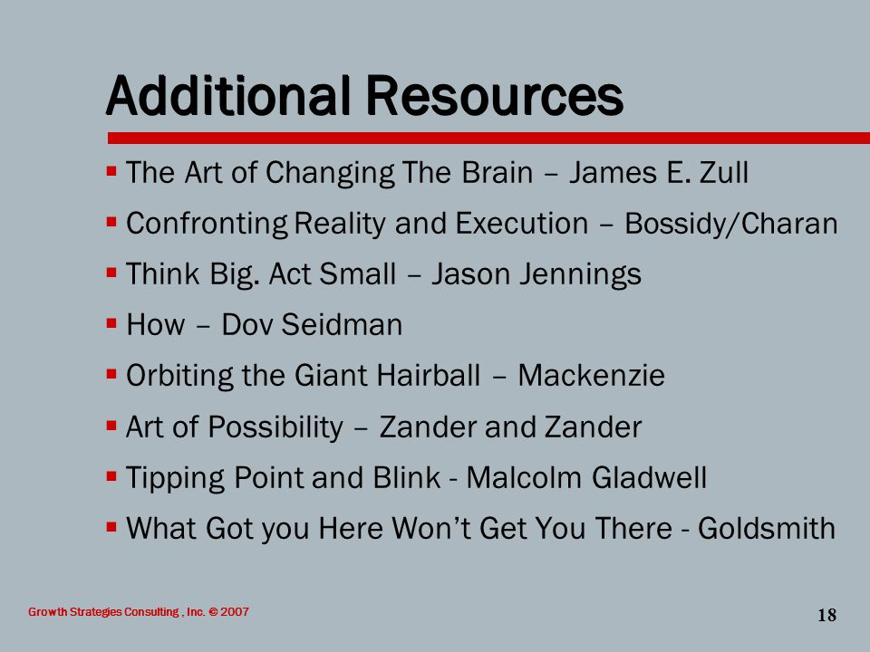 Growth Strategies Consulting, Inc. © 2007 18 Additional Resources  The Art of Changing The Brain – James E. Zull  Confronting Reality and Execution