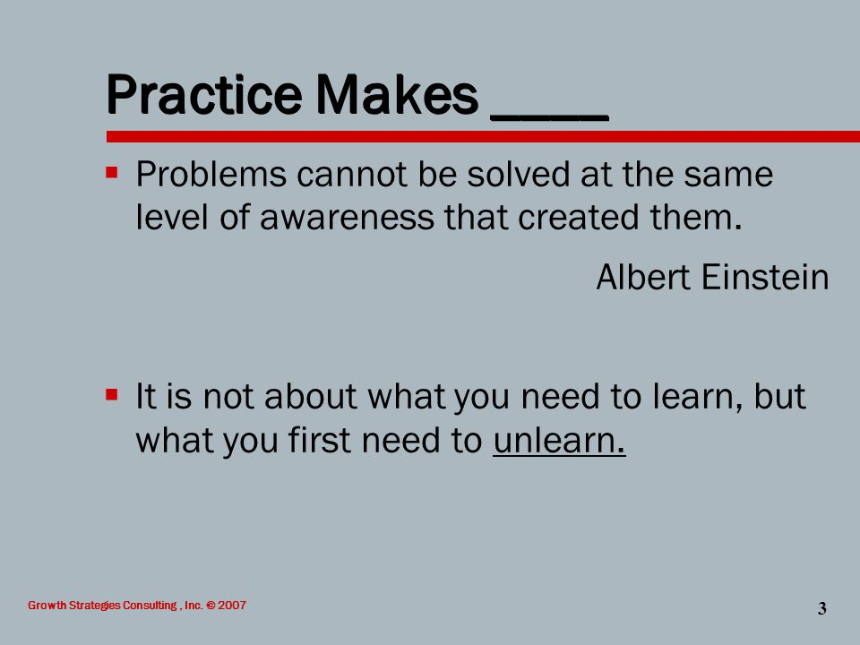 Growth Strategies Consulting, Inc. © 2007 3 Practice Makes ____  Problems cannot be solved at the same level of awareness that created them. Albert E