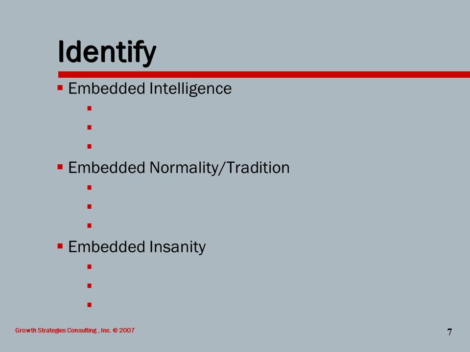 Growth Strategies Consulting, Inc. © 2007 7 Identify  Embedded Intelligence   Embedded Normality/Tradition   Embedded Insanity 