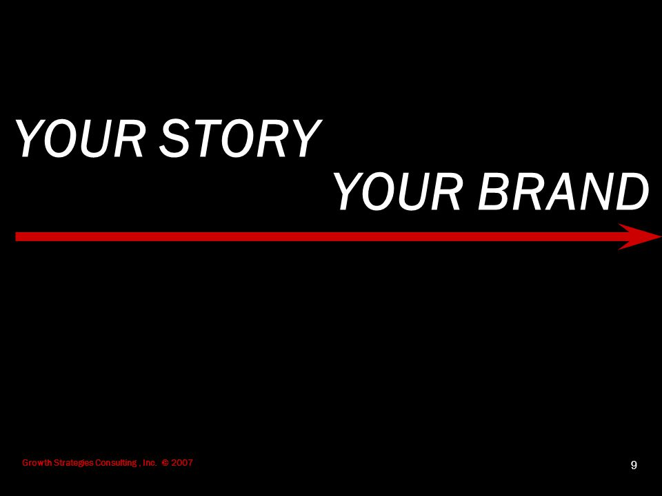 Growth Strategies Consulting, Inc. © 2007 9 YOUR STORY YOUR BRAND