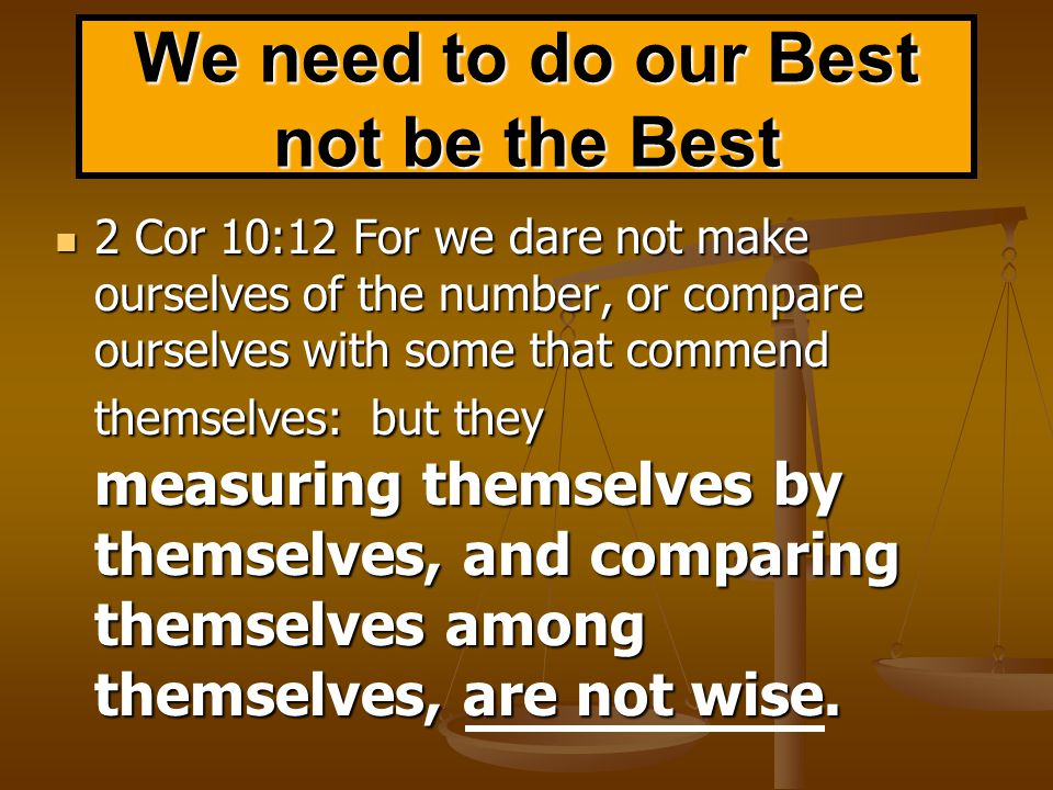 We need to do our Best not be the Best 2 Cor 10:12 For we dare not make ourselves of the number, or compare ourselves with some that commend themselves: but they measuring themselves by themselves, and comparing themselves among themselves, are not wise.