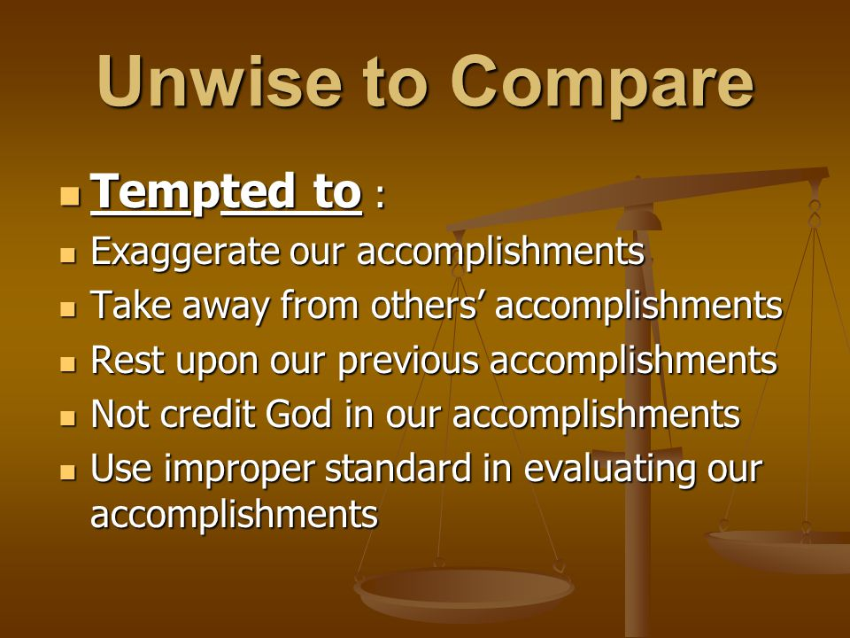 Unwise to Compare Tempted to : Tempted to : Exaggerate our accomplishments Exaggerate our accomplishments Take away from others' accomplishments Take away from others' accomplishments Rest upon our previous accomplishments Rest upon our previous accomplishments Not credit God in our accomplishments Not credit God in our accomplishments Use improper standard in evaluating our accomplishments Use improper standard in evaluating our accomplishments