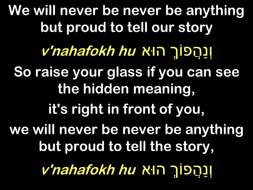We will never be never be anything but proud to tell our story v nahafokh hu וְנַהֲפוֹךְ הוּא So raise your glass if you can see the hidden meaning, it s right in front of you, we will never be never be anything but proud to tell the story, v nahafokh hu וְנַהֲפוֹךְ הוּא