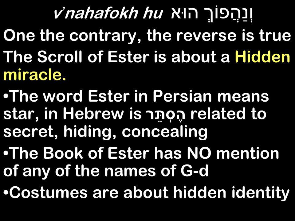 וְנַהֲפוֹךְ הוּא v ' nahafokh hu One the contrary, the reverse is true The Scroll of Ester is about a Hidden miracle.