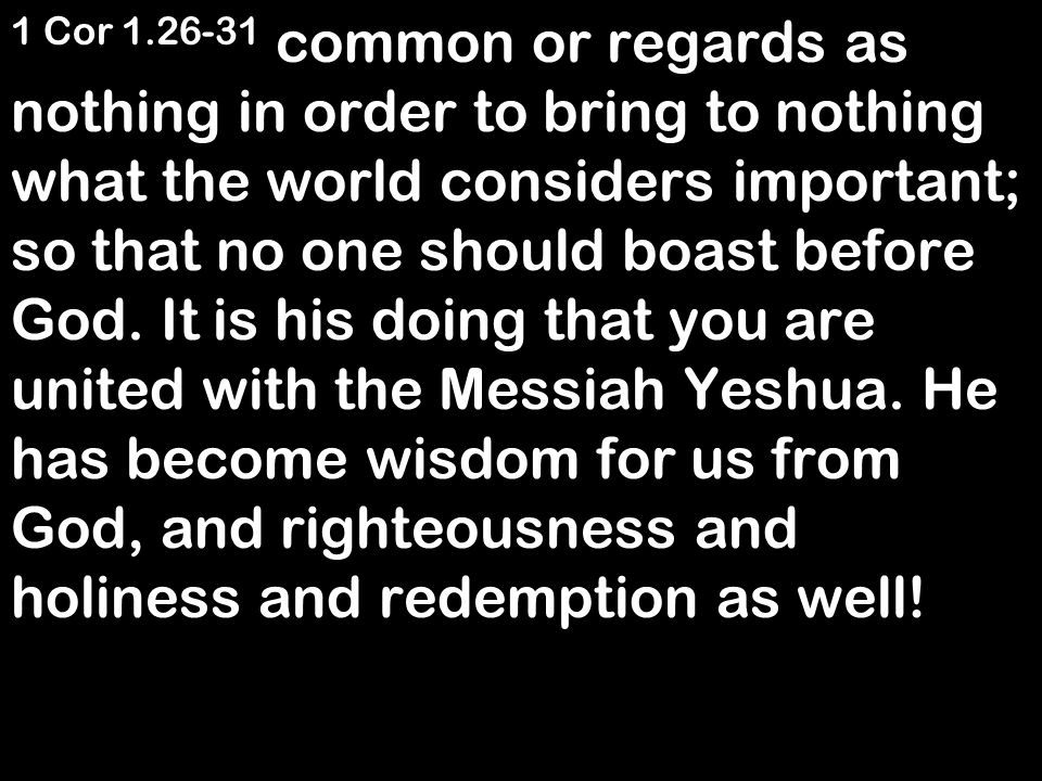 1 Cor 1.26-31 common or regards as nothing in order to bring to nothing what the world considers important; so that no one should boast before God.