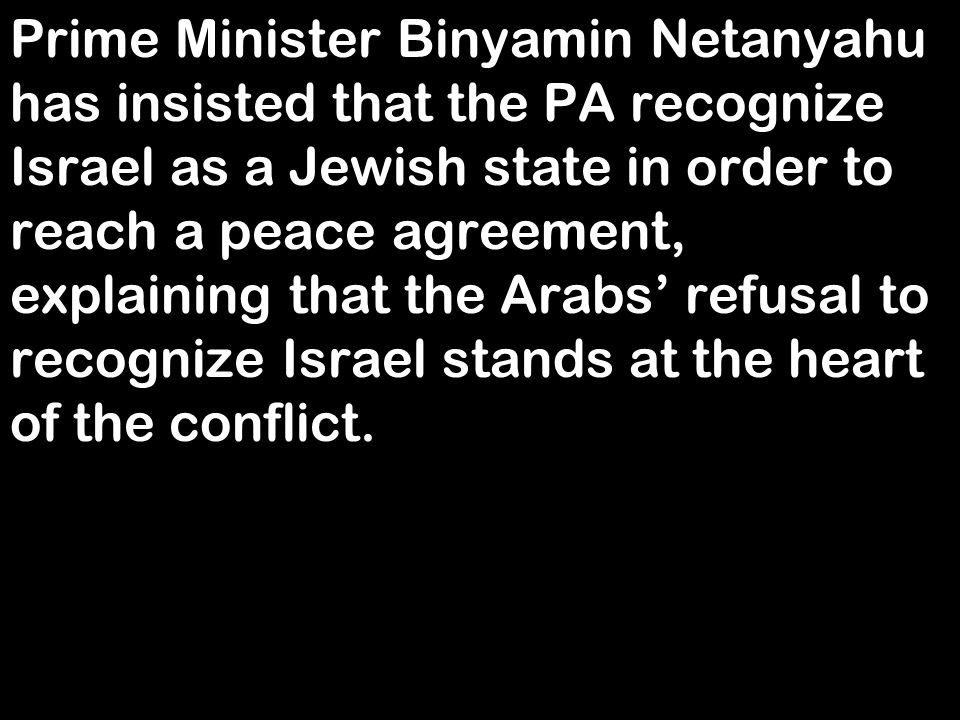 Prime Minister Binyamin Netanyahu has insisted that the PA recognize Israel as a Jewish state in order to reach a peace agreement, explaining that the Arabs' refusal to recognize Israel stands at the heart of the conflict.