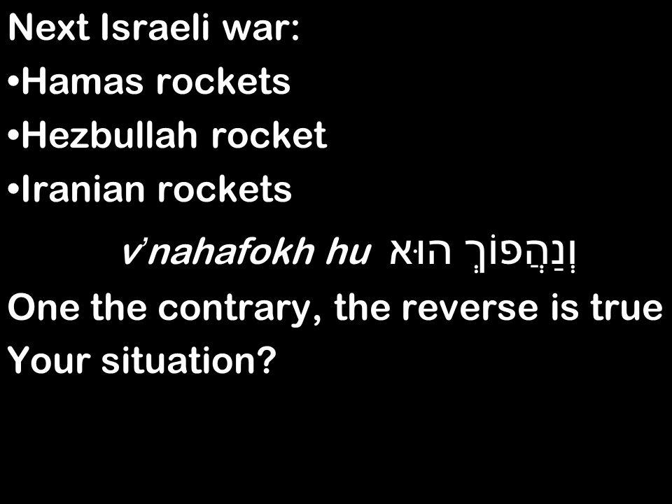 Next Israeli war: Hamas rockets Hezbullah rocket Iranian rockets וְנַהֲפוֹךְ הוּא v ' nahafokh hu One the contrary, the reverse is true Your situation?