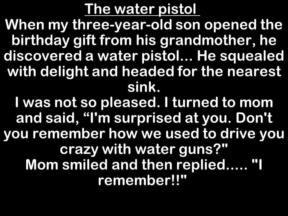 The water pistol When my three-year-old son opened the birthday gift from his grandmother, he discovered a water pistol...
