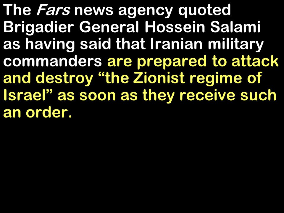 The Fars news agency quoted Brigadier General Hossein Salami as having said that Iranian military commanders are prepared to attack and destroy the Zionist regime of Israel as soon as they receive such an order.