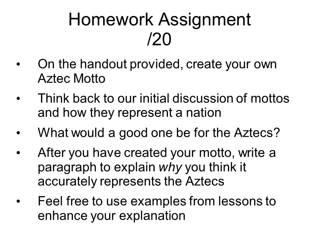 Homework Assignment /20 On the handout provided, create your own Aztec Motto Think back to our initial discussion of mottos and how they represent a nation What would a good one be for the Aztecs.