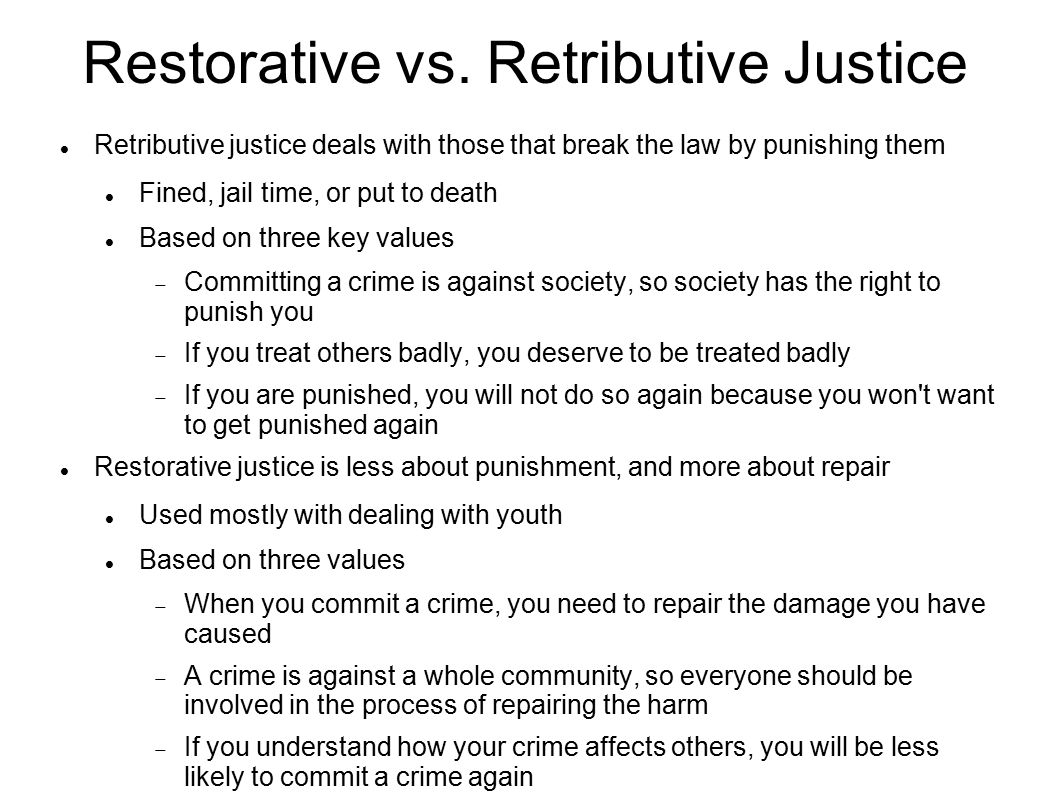 Restorative vs. Retributive Justice Retributive justice deals with those that break the law by punishing them Fined, jail time, or put to death Based