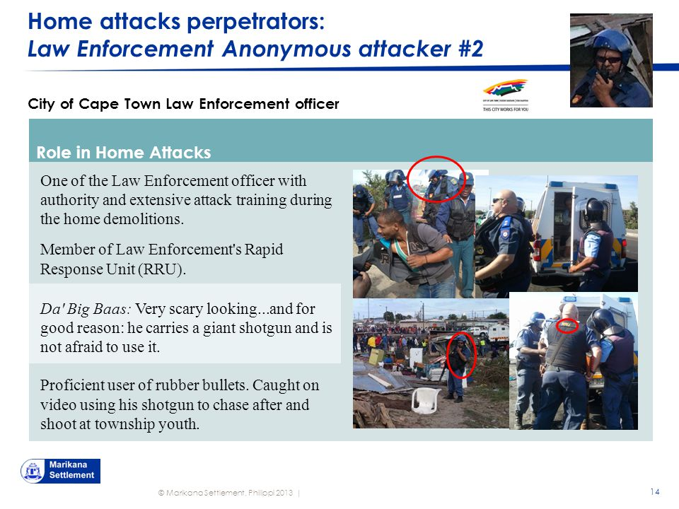 © Marikana Settlement, Philippi 2013 | Home attacks perpetrators: Law Enforcement Anonymous attacker #2 14 City of Cape Town Law Enforcement officer Role in Home Attacks One of the Law Enforcement officer with authority and extensive attack training during the home demolitions.