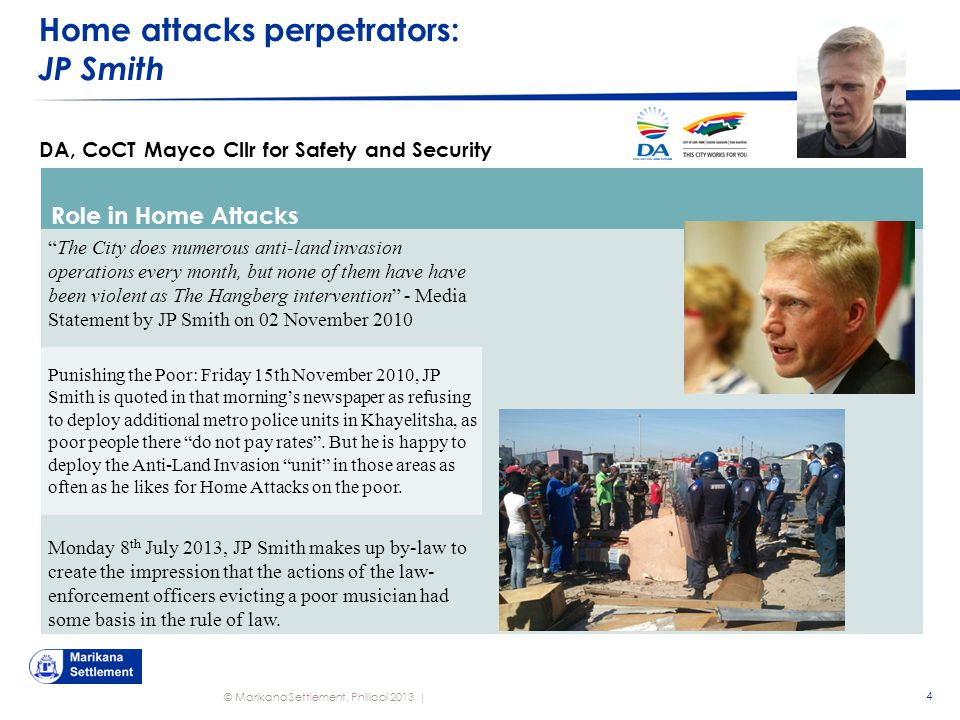 © Marikana Settlement, Philippi 2013 | Home attacks perpetrators: JP Smith 4 DA, CoCT Mayco Cllr for Safety and Security Role in Home Attacks The City does numerous anti-land invasion operations every month, but none of them have have been violent as The Hangberg intervention - Media Statement by JP Smith on 02 November 2010 Punishing the Poor: Friday 15th November 2010, JP Smith is quoted in that morning's newspaper as refusing to deploy additional metro police units in Khayelitsha, as poor people there do not pay rates .