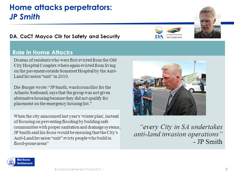 © Marikana Settlement, Philippi 2013 | Home attacks perpetrators: JP Smith 5 DA, CoCT Mayco Cllr for Safety and Security Role in Home Attacks every City in SA undertakes anti-land invasion operations - JP Smith Dozens of residents who were first evicted from the Old City Hospital Complex where again evicted from living on the pavement outside Somerset Hospital by the Anti- Land Invasion unit in 2010.
