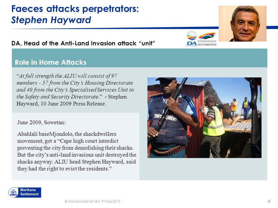 © Marikana Settlement, Philippi 2013 | Faeces attacks perpetrators: Stephen Hayward 6 DA, Head of the Anti-Land Invasion attack unit Role in Home Attacks At full strength the ALIU will consist of 97 members - 57 from the City's Housing Directorate and 40 from the City's Specialised Services Unit in the Safety and Security Directorate. - Stephen Hayward, 10 June 2009 Press Release.