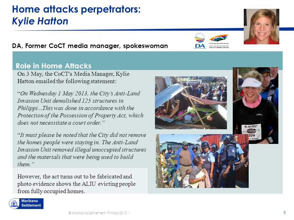 © Marikana Settlement, Philippi 2013 | Home attacks perpetrators: Kylie Hatton 8 DA, Former CoCT media manager, spokeswoman Role in Home Attacks On 3 May, the CoCT s Media Manager, Kylie Hatton emailed the following statement: On Wednesday 1 May 2013, the City's Anti-Land Invasion Unit demolished 125 structures in Philippi...This was done in accordance with the Protection of the Possession of Property Act, which does not necessitate a court order. It must please be noted that the City did not remove the homes people were staying in.