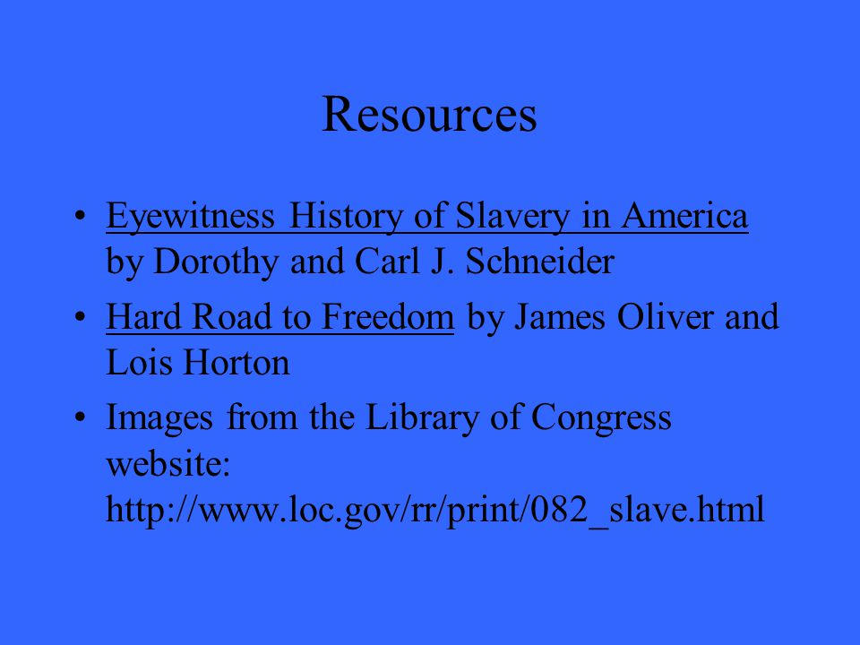 Resources Eyewitness History of Slavery in America by Dorothy and Carl J. Schneider Hard Road to Freedom by James Oliver and Lois Horton Images from t