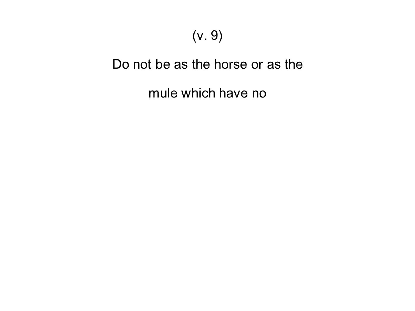 (v. 9) Do not be as the horse or as the mule which have no