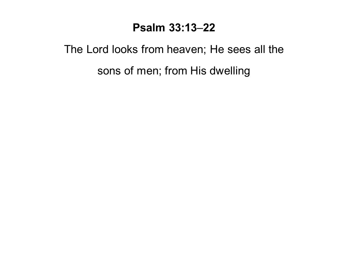 Psalm 33:13–22 The Lord looks from heaven; He sees all the sons of men; from His dwelling