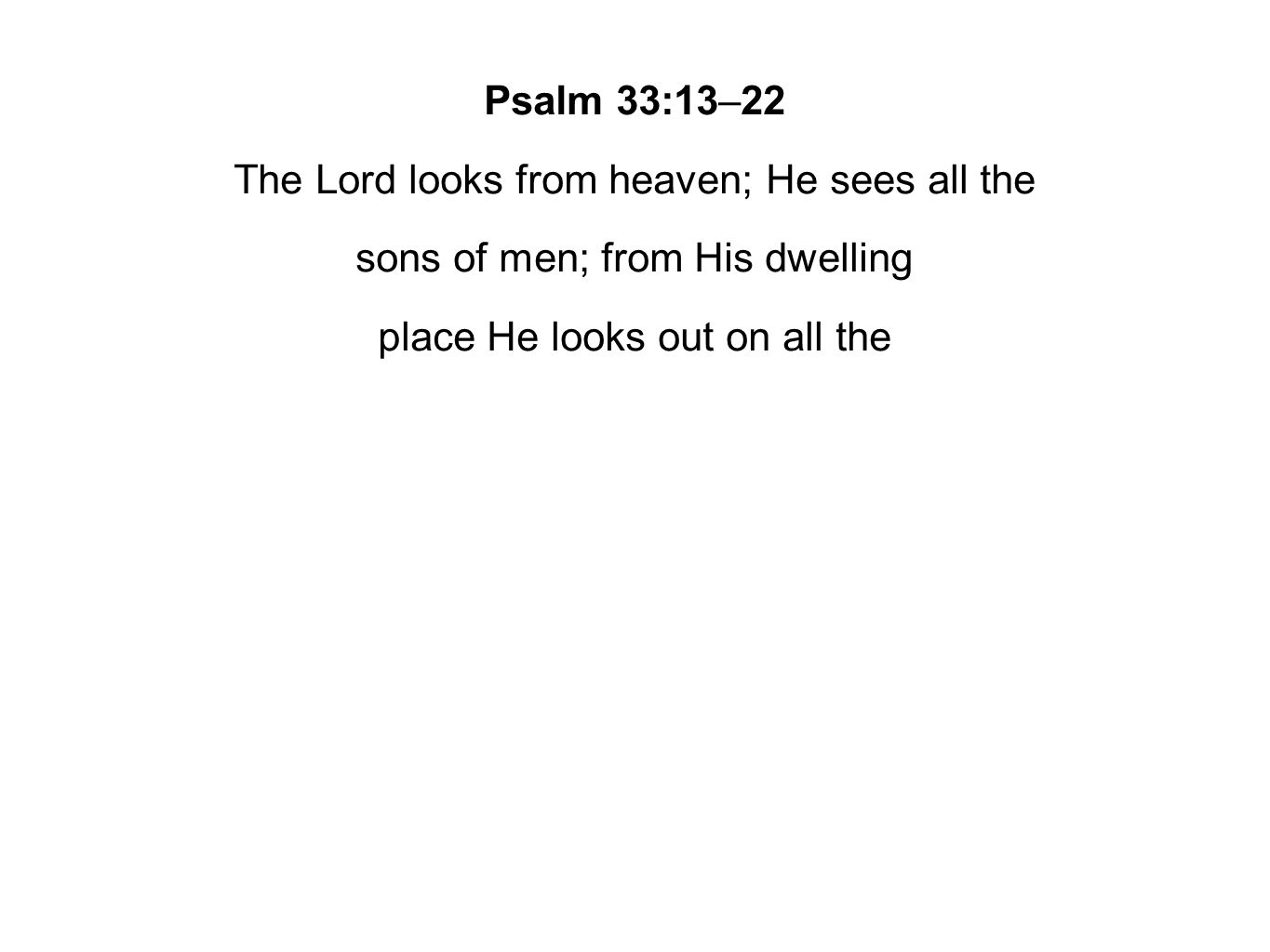 Psalm 33:13–22 The Lord looks from heaven; He sees all the sons of men; from His dwelling place He looks out on all the