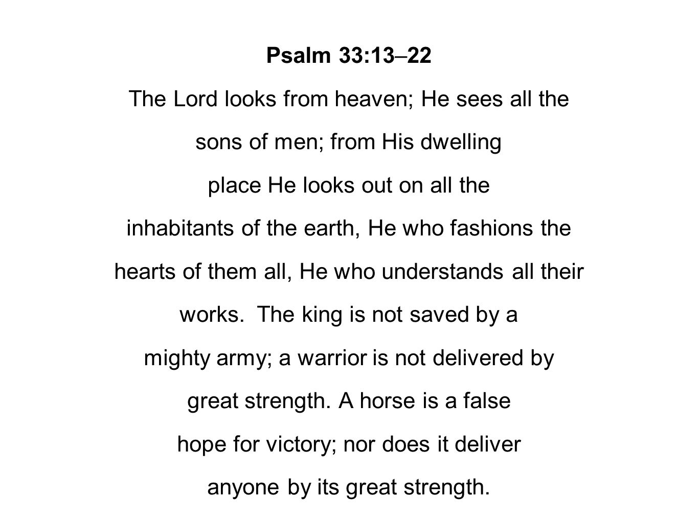 Psalm 33:13–22 The Lord looks from heaven; He sees all the sons of men; from His dwelling place He looks out on all the inhabitants of the earth, He who fashions the hearts of them all, He who understands all their works.