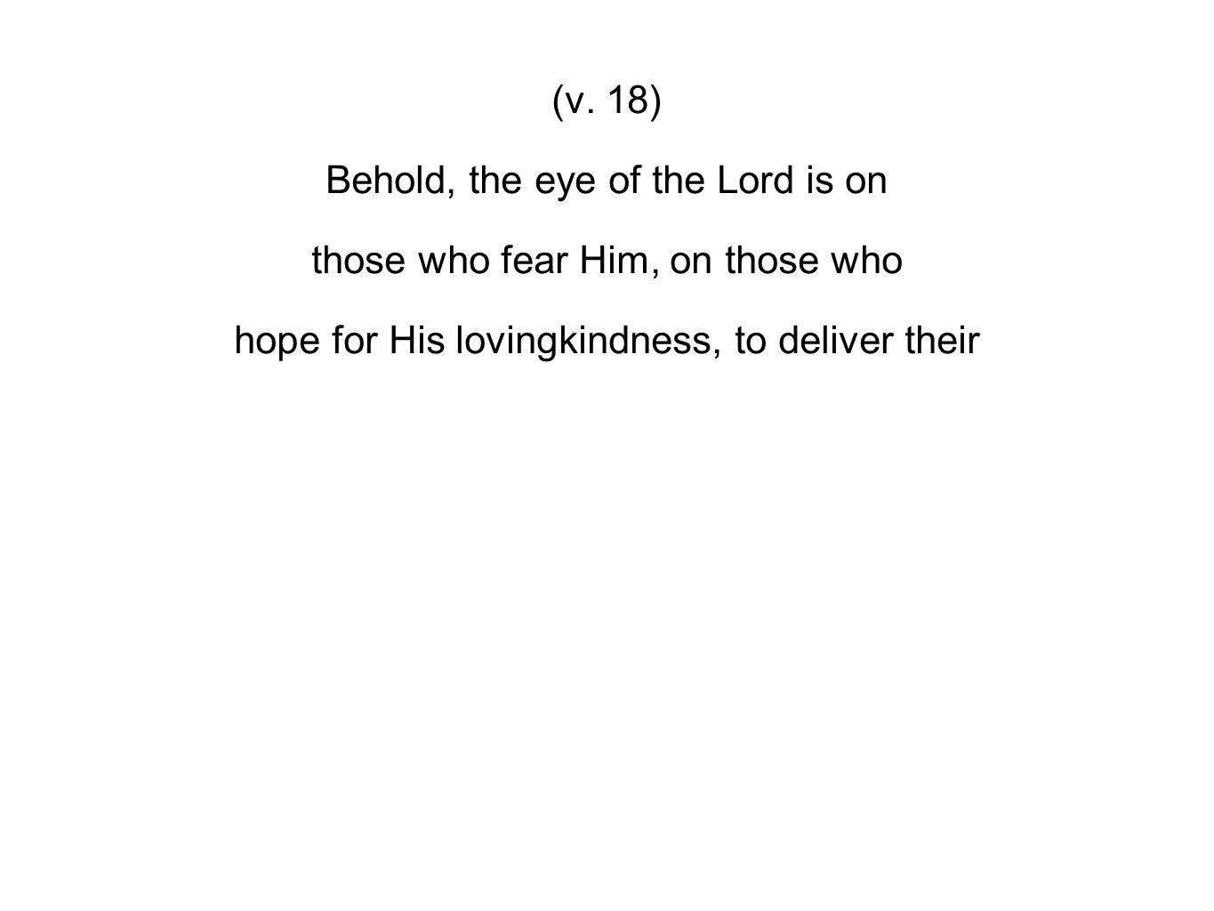 (v. 18) Behold, the eye of the Lord is on those who fear Him, on those who hope for His lovingkindness, to deliver their