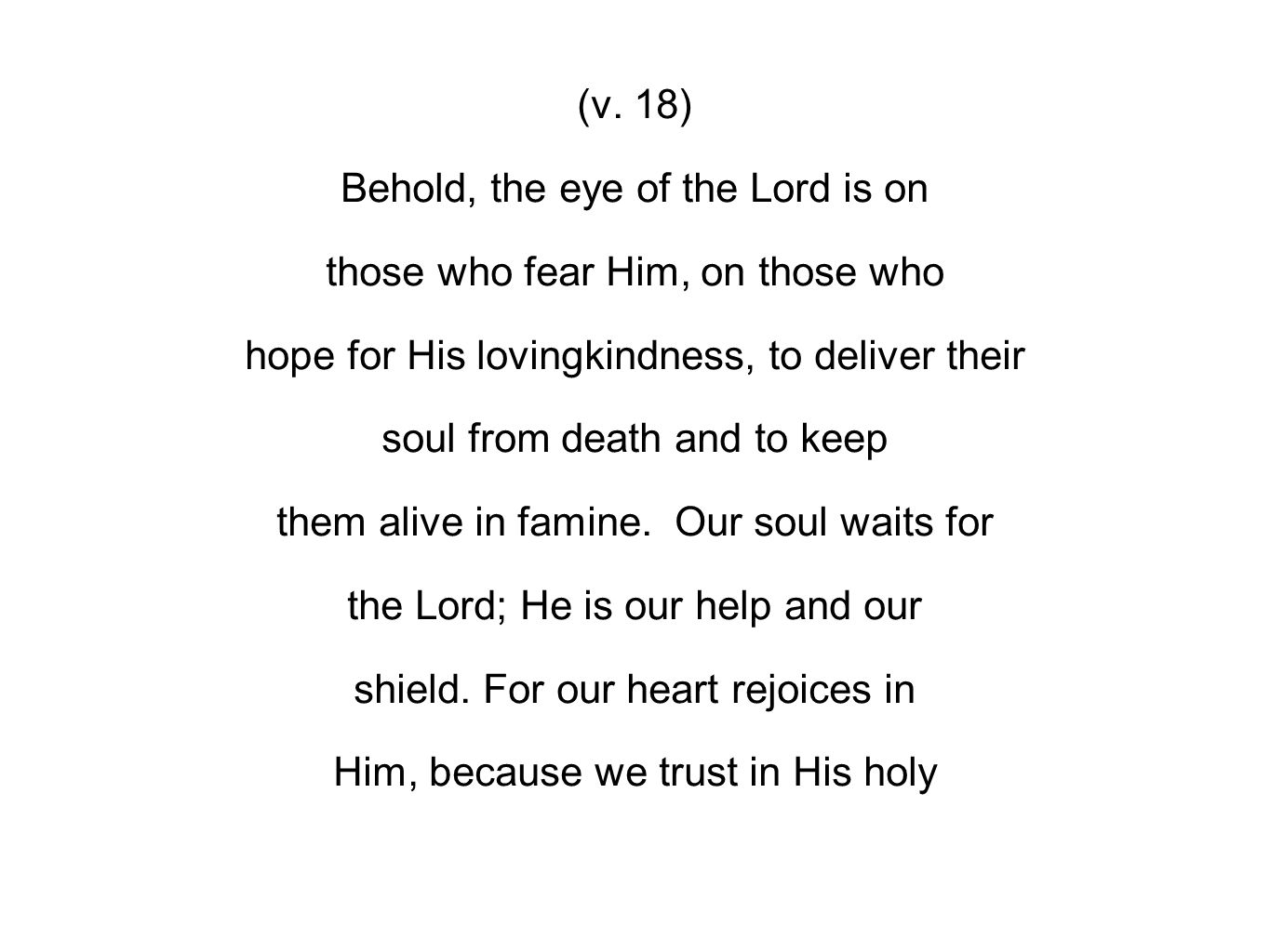(v. 18) Behold, the eye of the Lord is on those who fear Him, on those who hope for His lovingkindness, to deliver their soul from death and to keep t