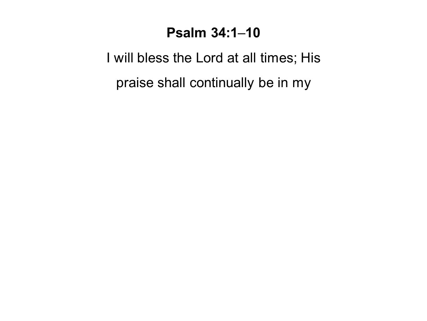 Psalm 34:1–10 I will bless the Lord at all times; His praise shall continually be in my