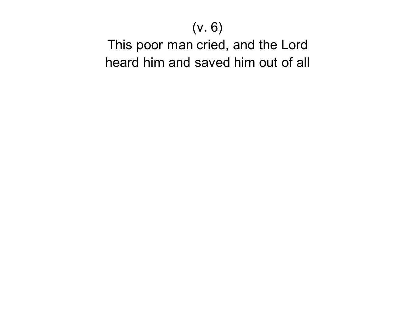 (v. 6) This poor man cried, and the Lord heard him and saved him out of all