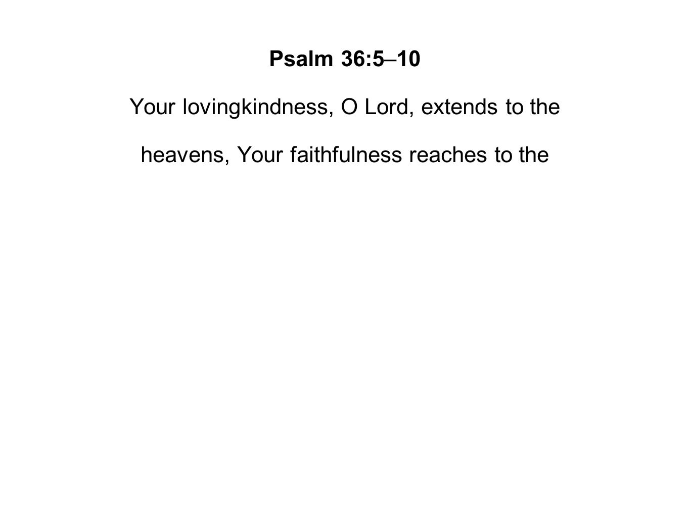 Psalm 36:5–10 Your lovingkindness, O Lord, extends to the heavens, Your faithfulness reaches to the