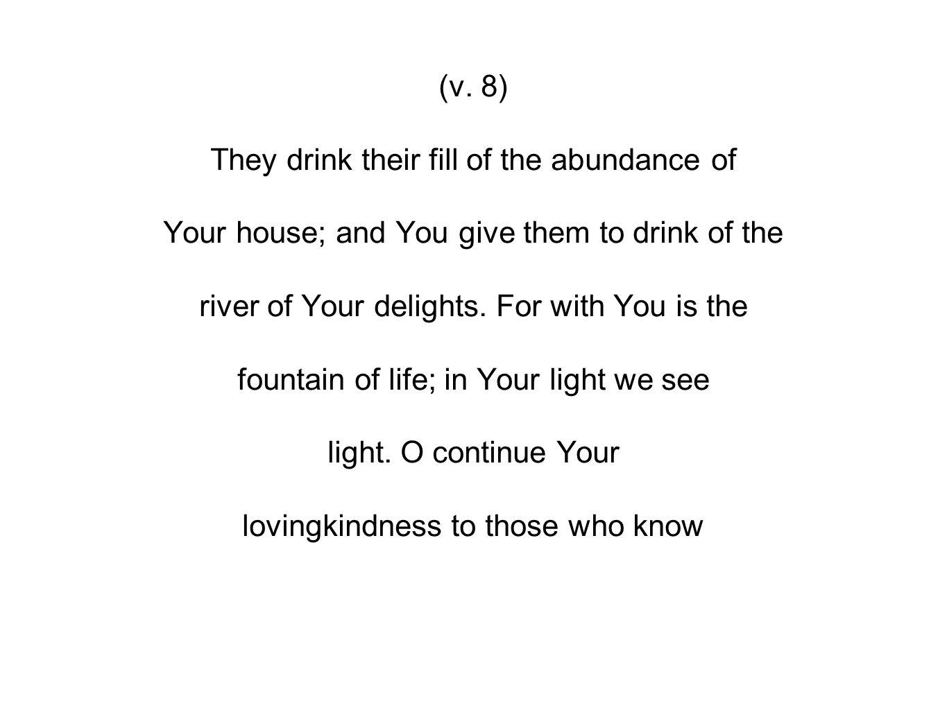 (v. 8) They drink their fill of the abundance of Your house; and You give them to drink of the river of Your delights. For with You is the fountain of