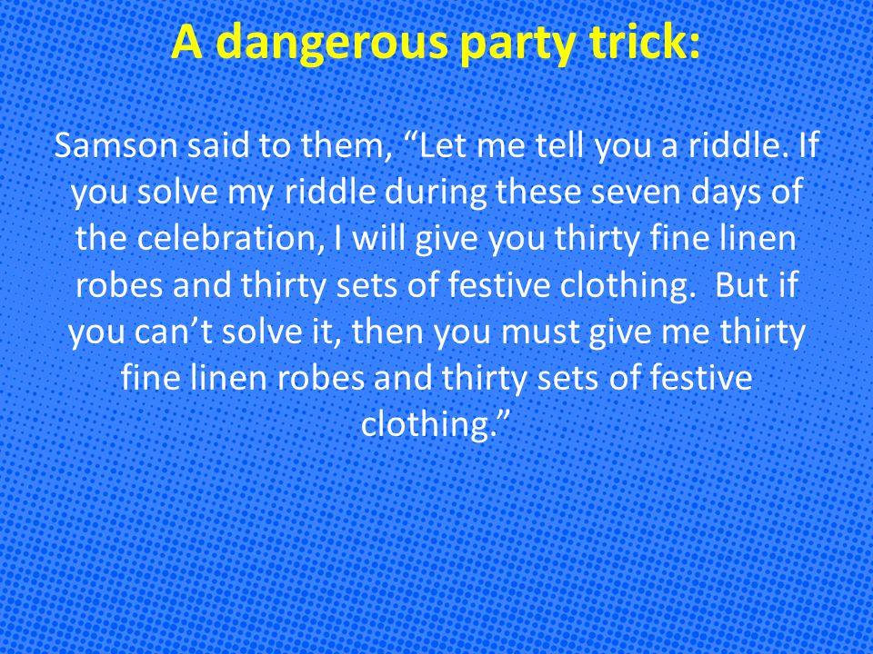 A dangerous party trick: Samson said to them, Let me tell you a riddle.