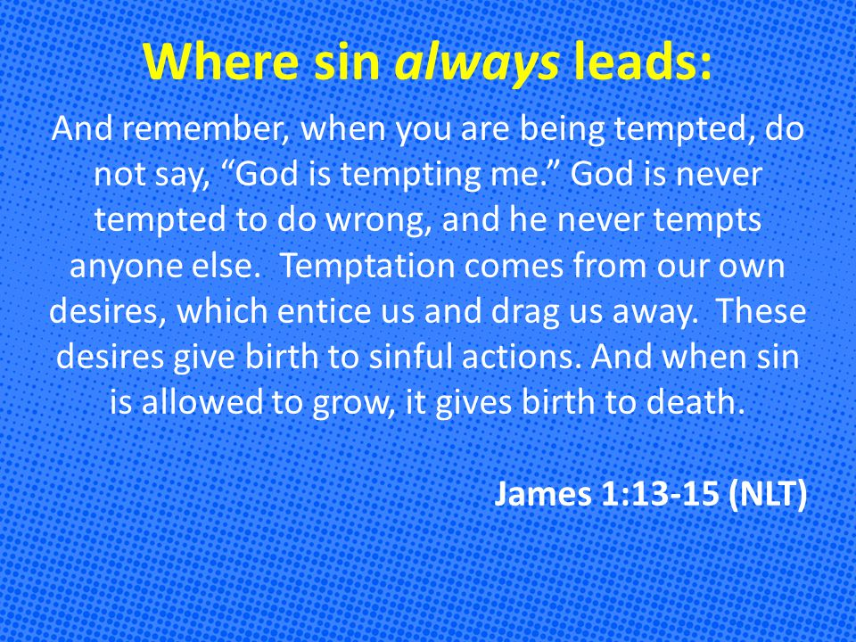 Where sin always leads: And remember, when you are being tempted, do not say, God is tempting me. God is never tempted to do wrong, and he never tempts anyone else.