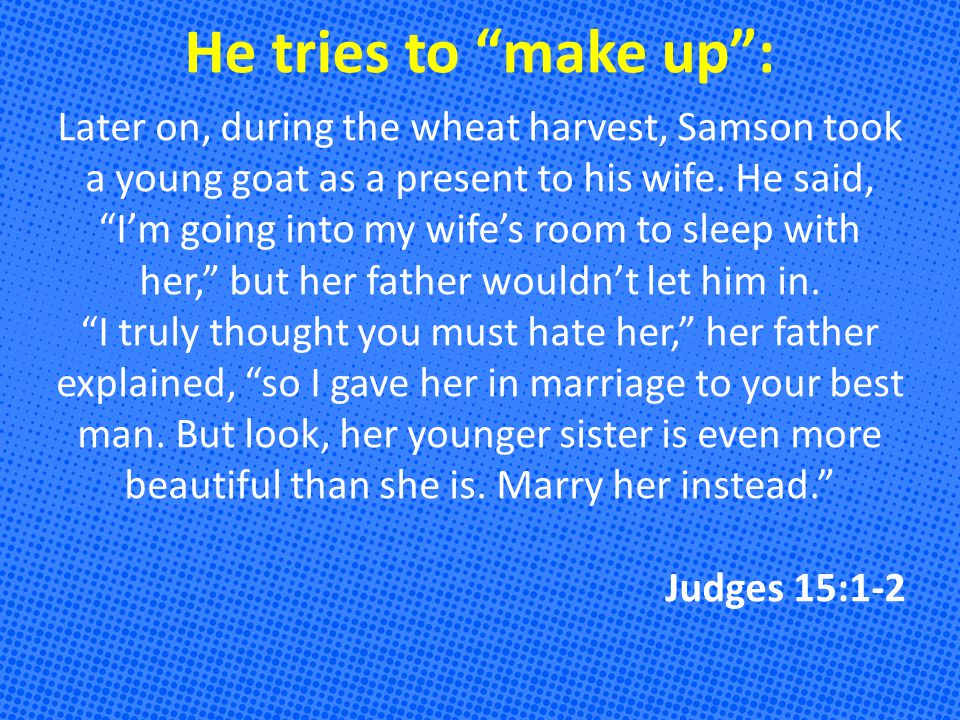 He tries to make up : Later on, during the wheat harvest, Samson took a young goat as a present to his wife.