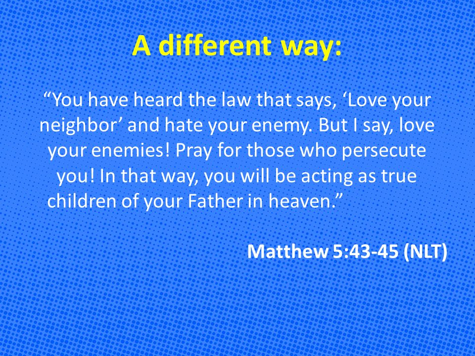 A different way: You have heard the law that says, 'Love your neighbor' and hate your enemy.