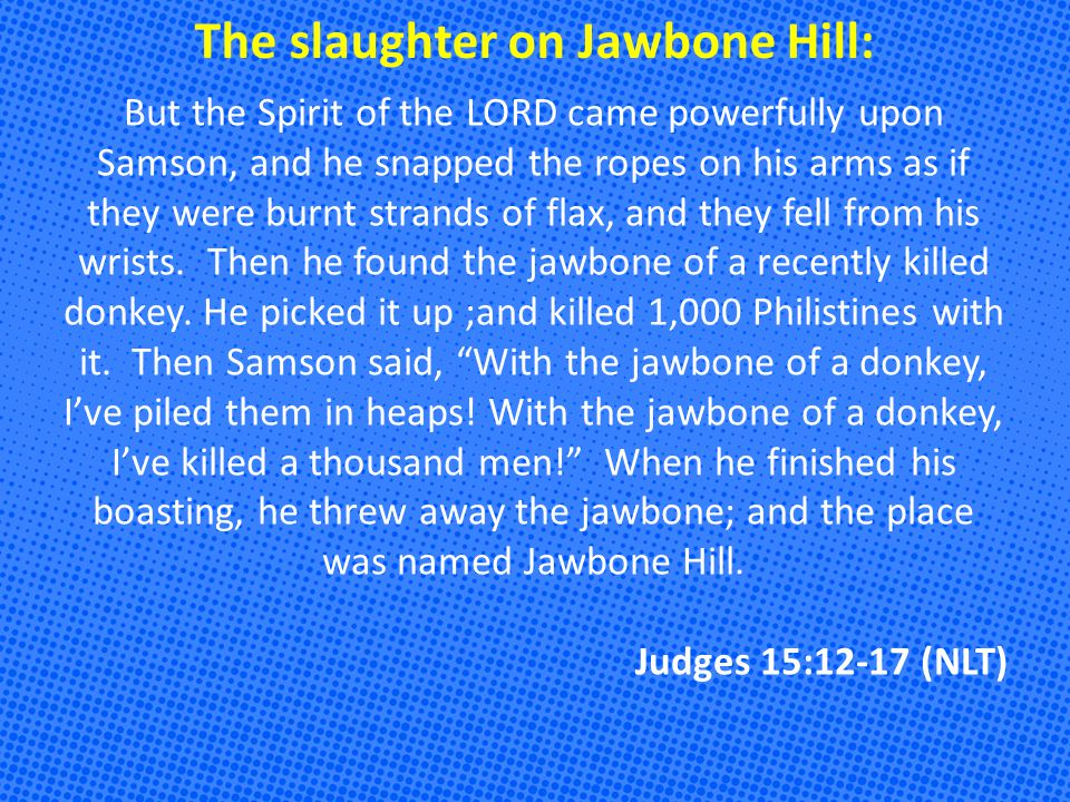 The slaughter on Jawbone Hill: But the Spirit of the LORD came powerfully upon Samson, and he snapped the ropes on his arms as if they were burnt strands of flax, and they fell from his wrists.