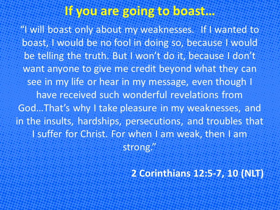 If you are going to boast… I will boast only about my weaknesses.